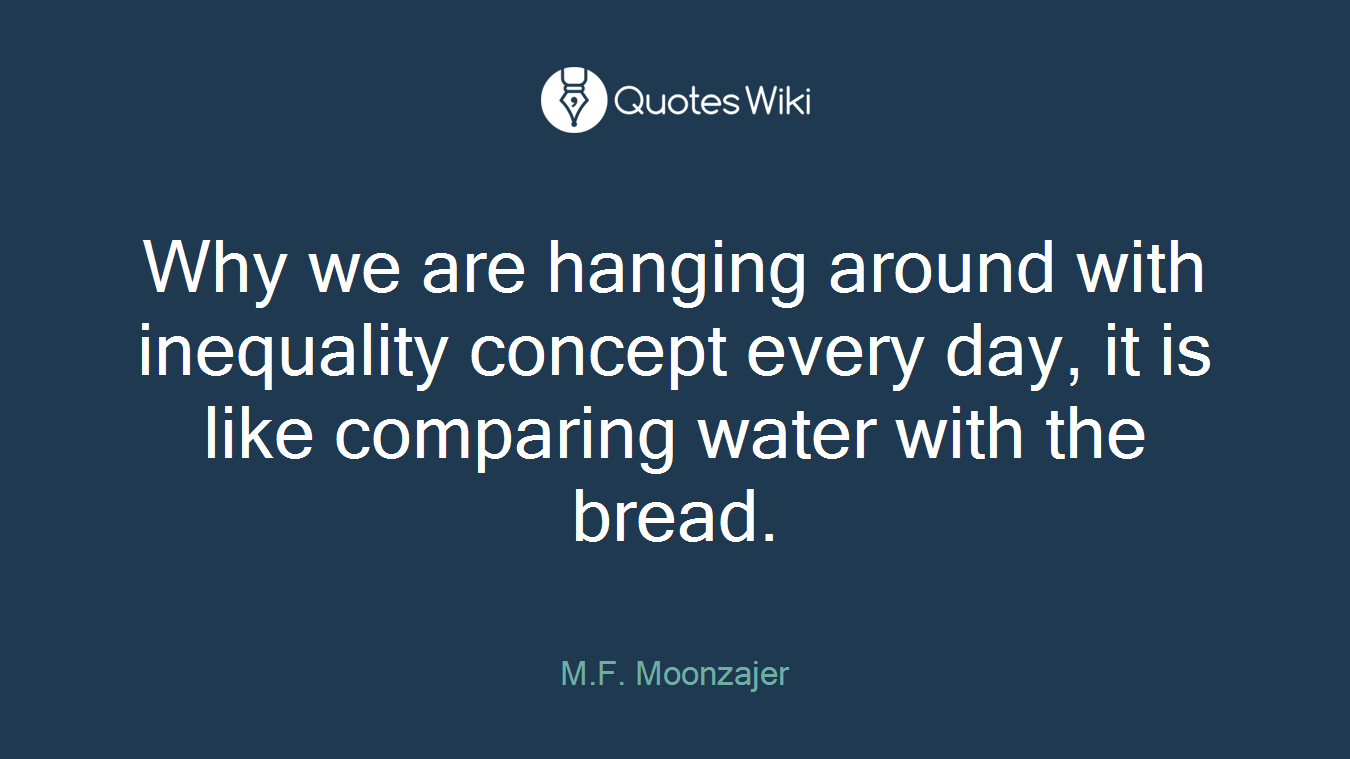Why we are hanging around with inequality concept every day, it is like comparing water with the bread.