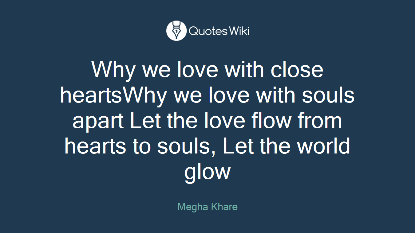 Why we love with close heartsWhy we love with souls apart Let the love flow from hearts to souls, Let the world glow