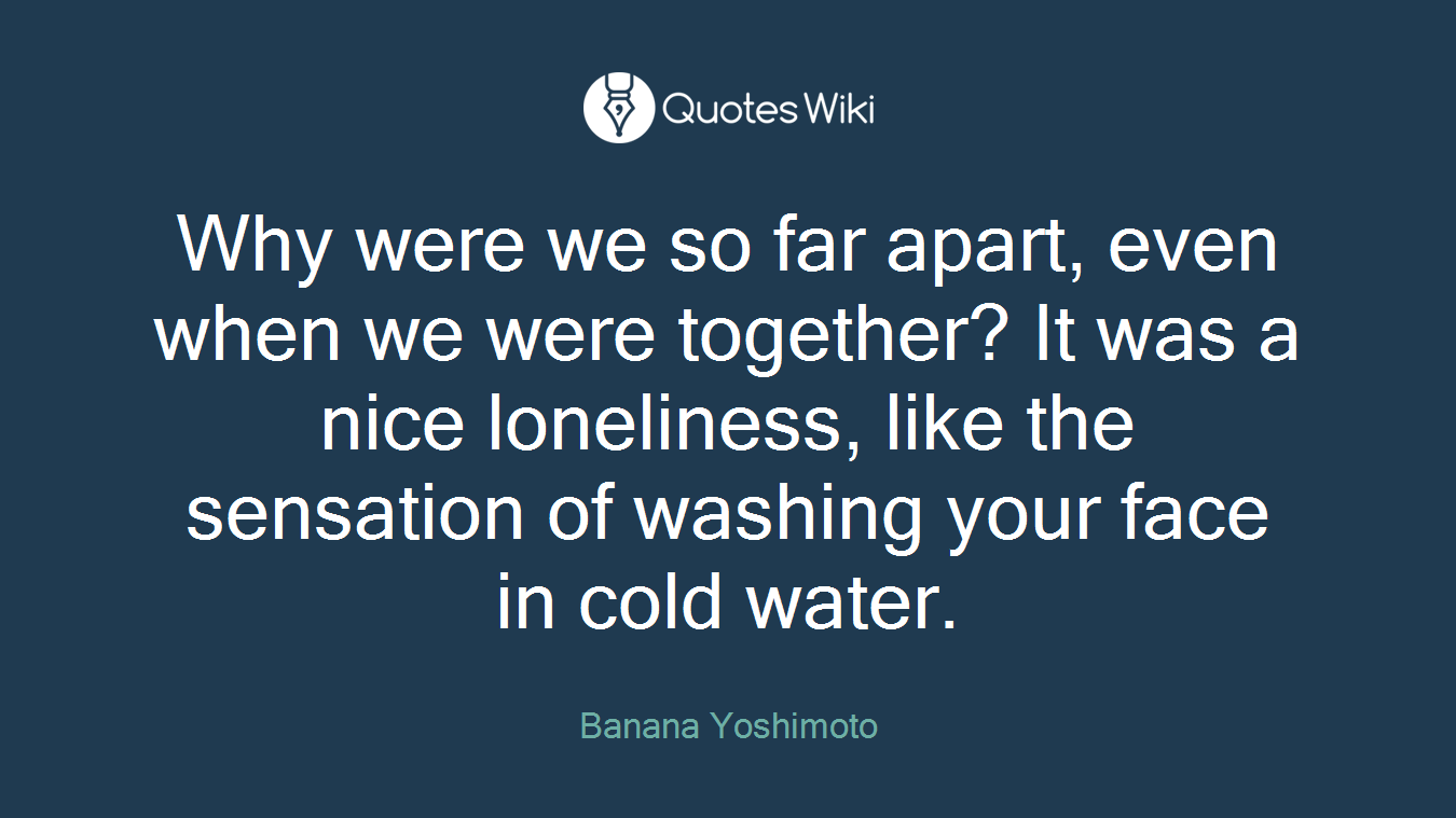 Why were we so far apart, even when we were together? It was a nice loneliness, like the sensation of washing your face in cold water.