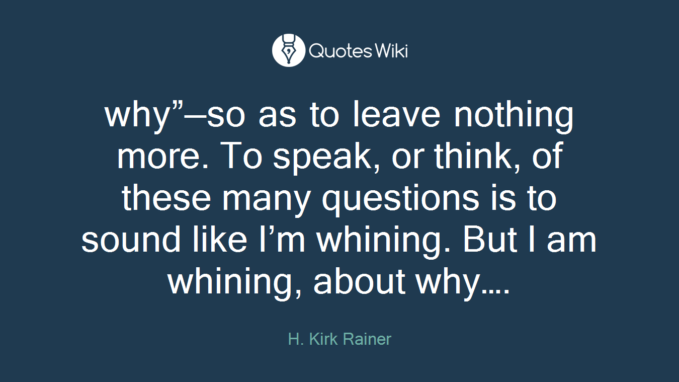 """why""""—so as to leave nothing more. To speak, or think, of these many questions is to sound like I'm whining. But I am whining, about why…."""
