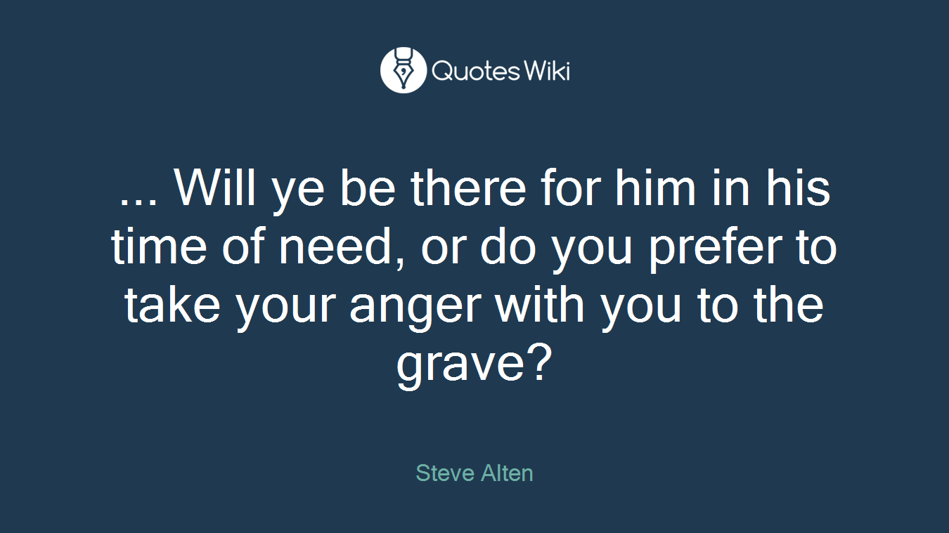 ... Will ye be there for him in his time of need, or do you prefer to take your anger with you to the grave?