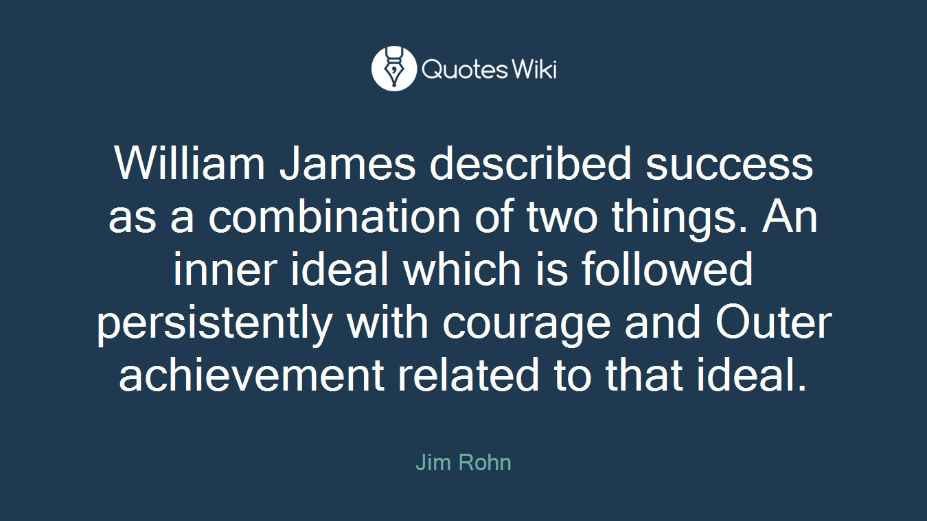 William James described success as a combination of two things. An inner ideal which is followed persistently with courage and Outer achievement related to that ideal.