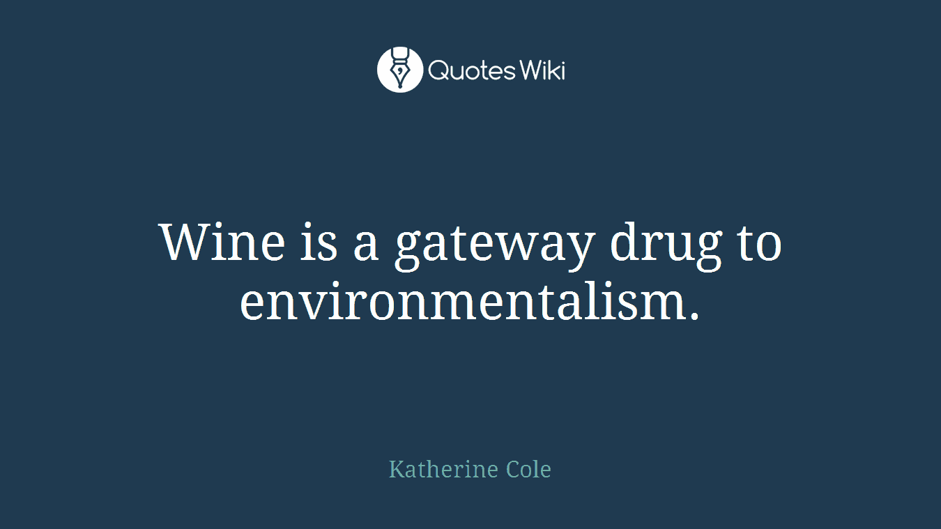 Wine is a gateway drug to environmentalism.