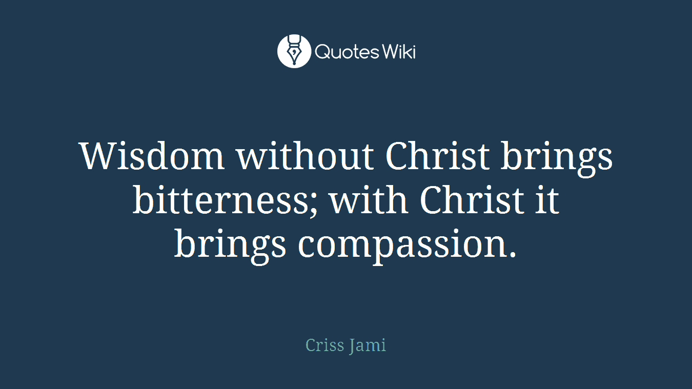 Wisdom without Christ brings bitterness; with Christ it brings compassion.