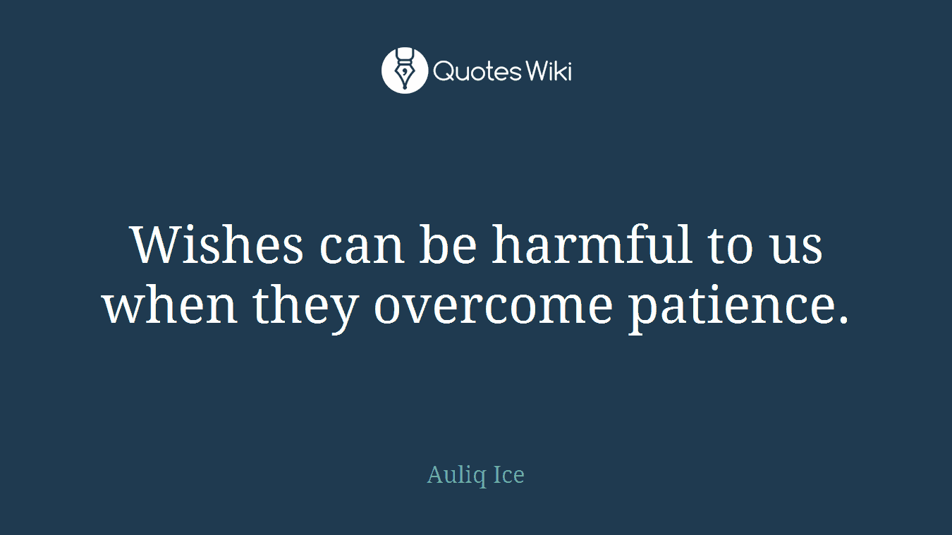 Wishes can be harmful to us when they overcome patience.