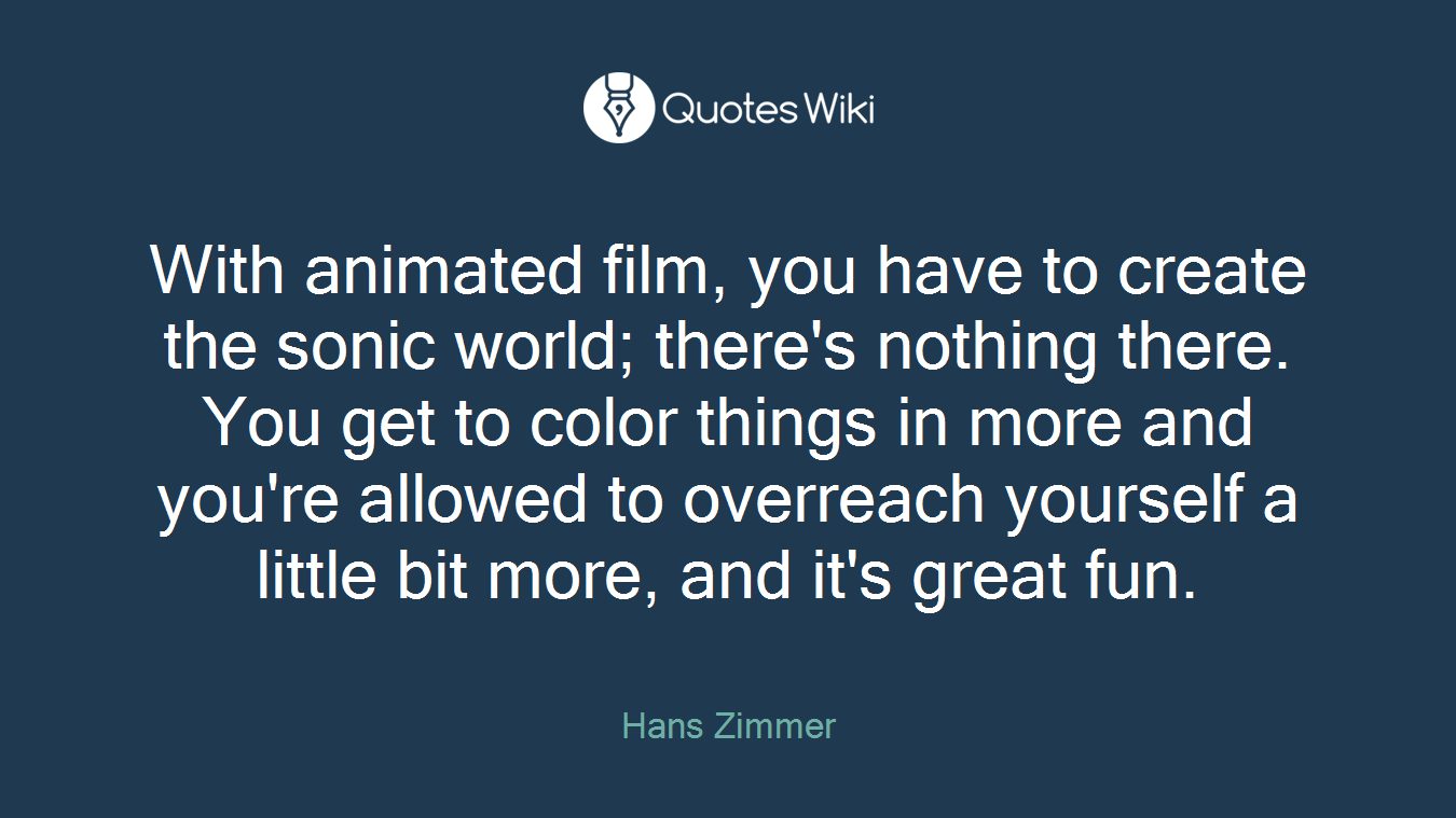 With animated film, you have to create the sonic world; there's nothing there. You get to color things in more and you're allowed to overreach yourself a little bit more, and it's great fun.