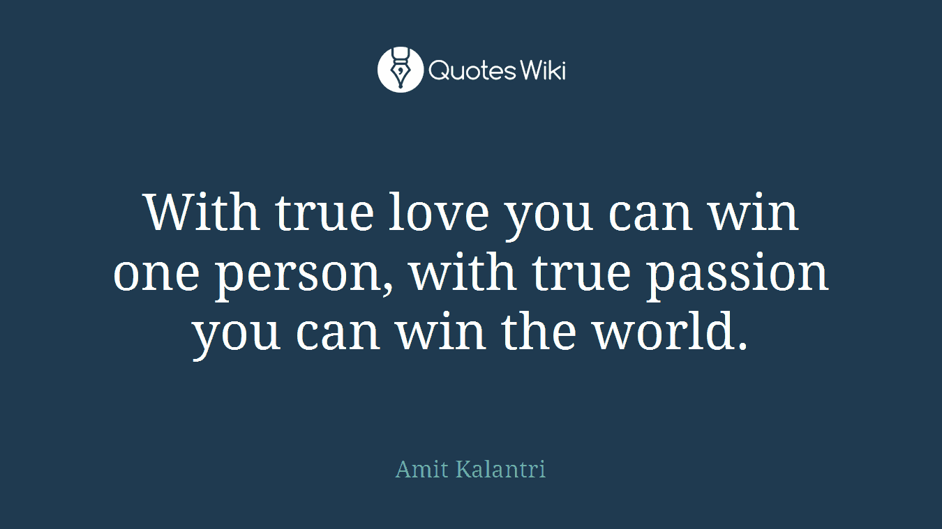 With true love you can win one person, with true passion you can win the world.