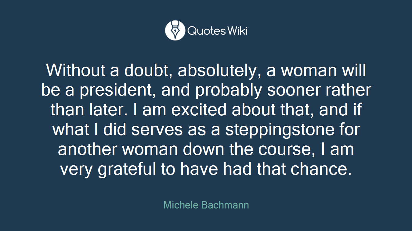 Without a doubt, absolutely, a woman will be a president, and probably sooner rather than later. I am excited about that, and if what I did serves as a steppingstone for another woman down the course, I am very grateful to have had that chance.