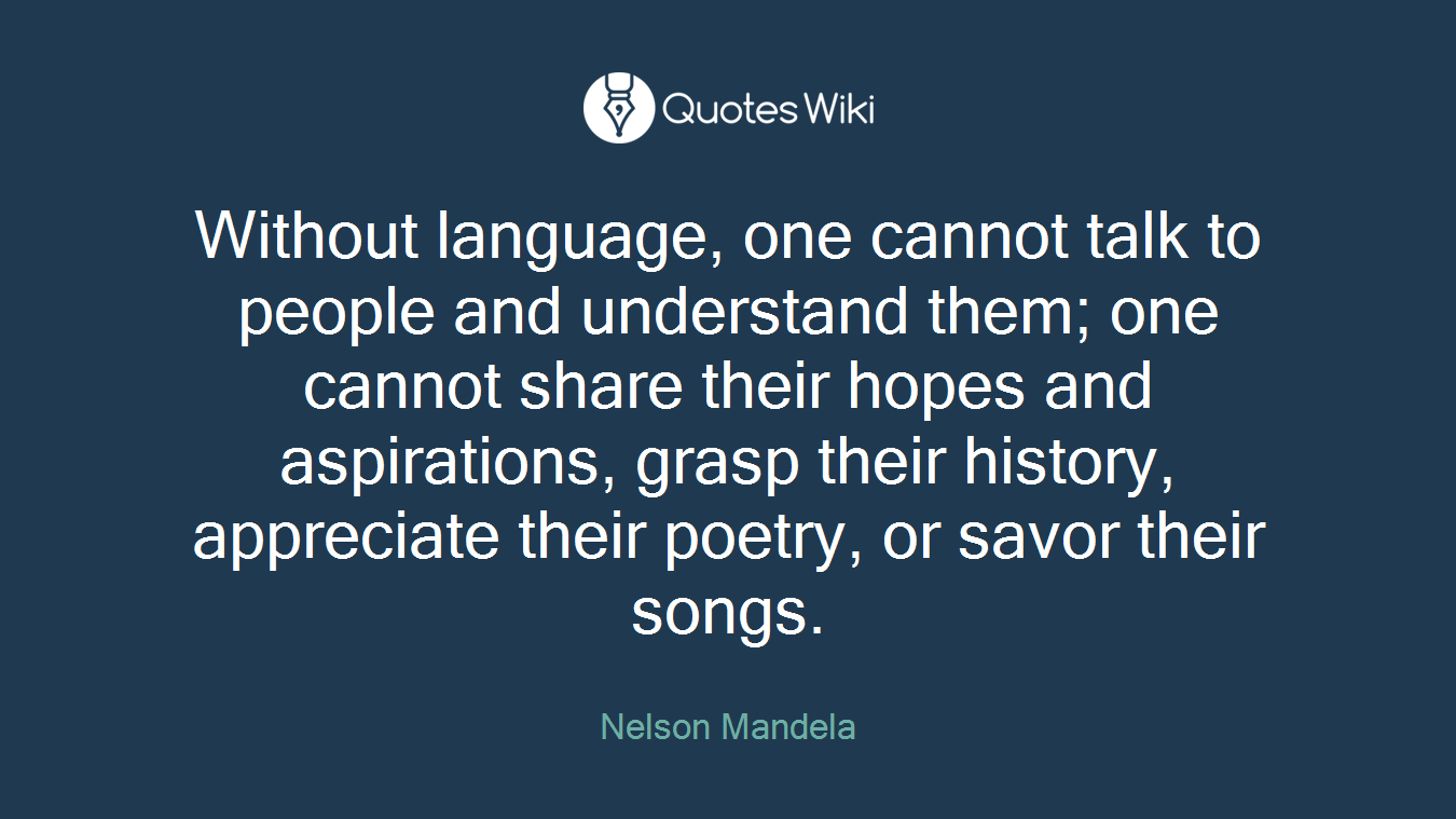 Without language, one cannot talk to people and understand them; one cannot share their hopes and aspirations, grasp their history, appreciate their poetry, or savor their songs.