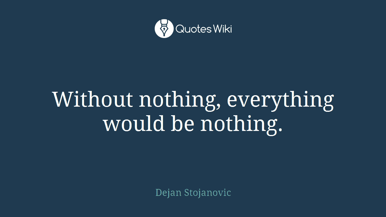 Without nothing, everything would be nothing.