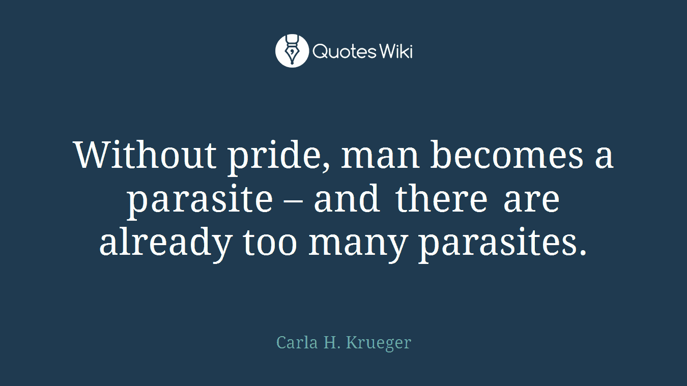 Without pride, man becomes a parasite – and there are already too many parasites.