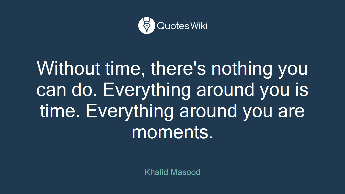 Without time, there's nothing you can do. Everything around you is time. Everything around you are moments.