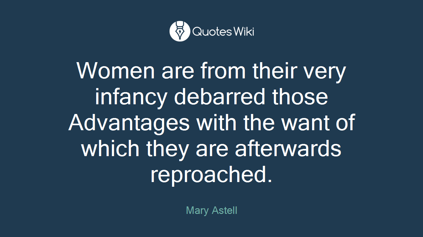 Women are from their very infancy debarred those Advantages with the want of which they are afterwards reproached.