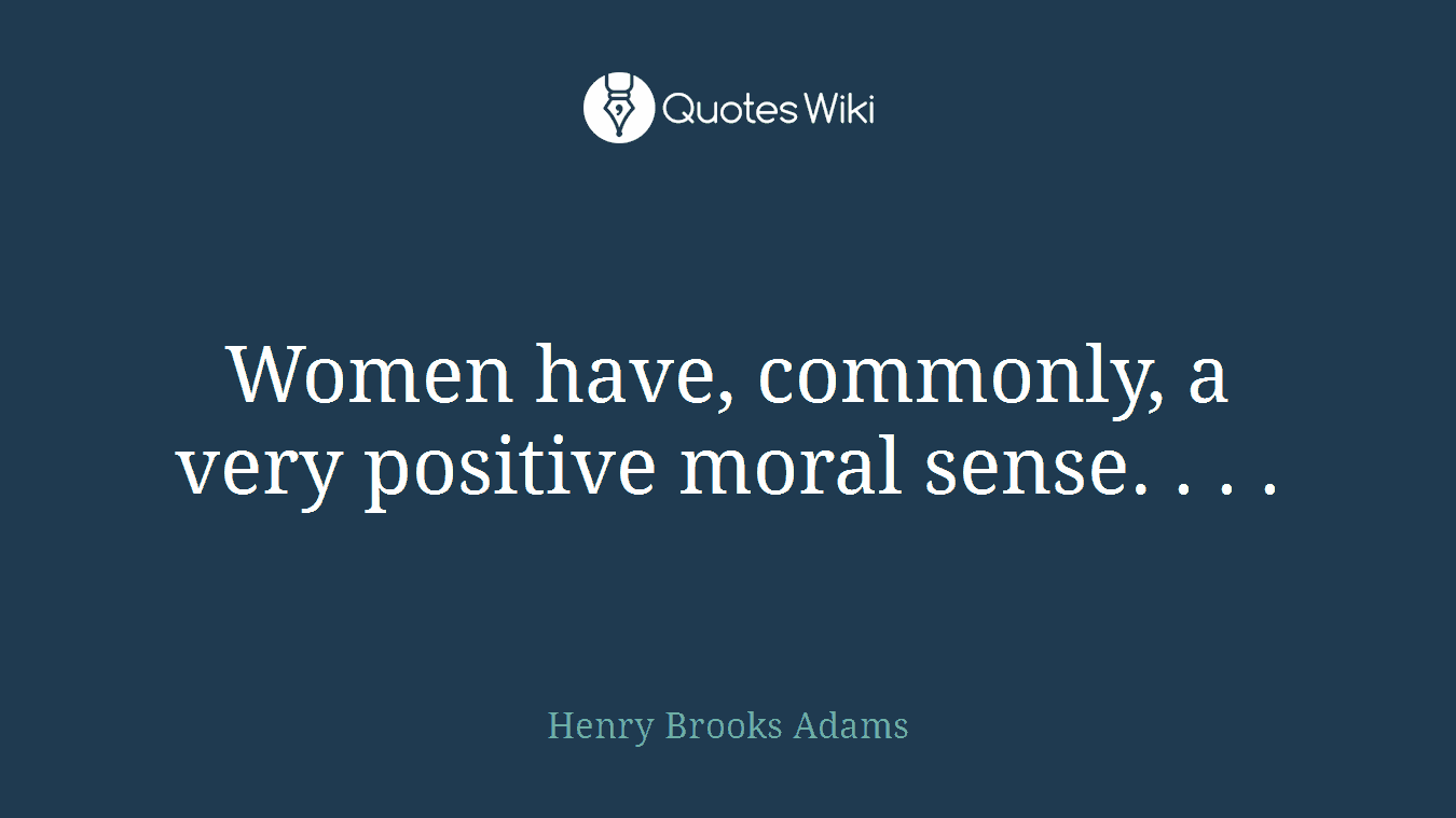 Women have, commonly, a very positive moral sense. . . .