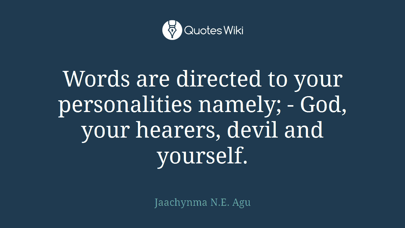Words are directed to your personalities namely; - God, your hearers, devil and yourself.