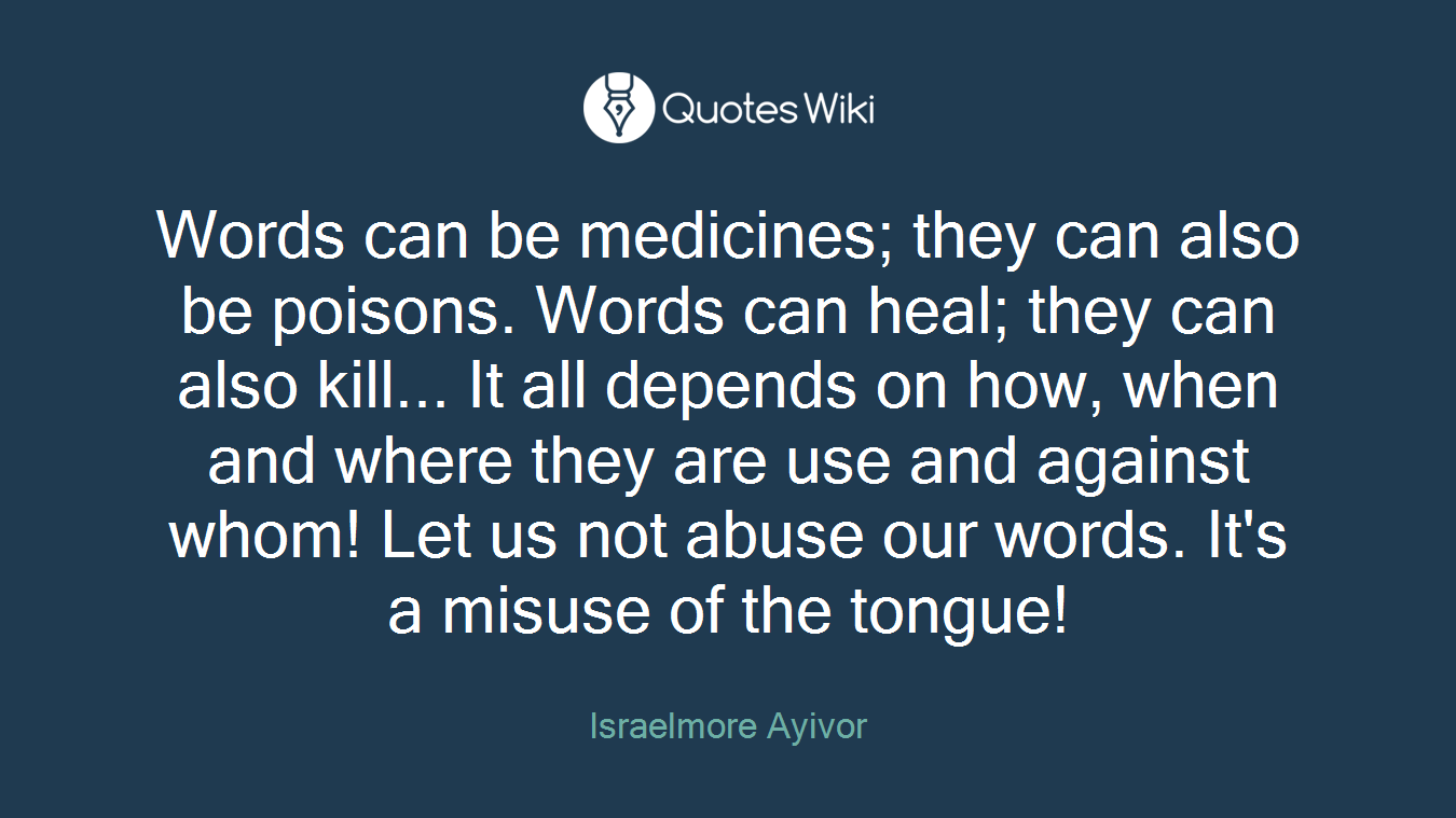 Words can be medicines; they can also be poisons. Words can heal; they can also kill... It all depends on how, when and where they are use and against whom! Let us not abuse our words. It's a misuse of the tongue!