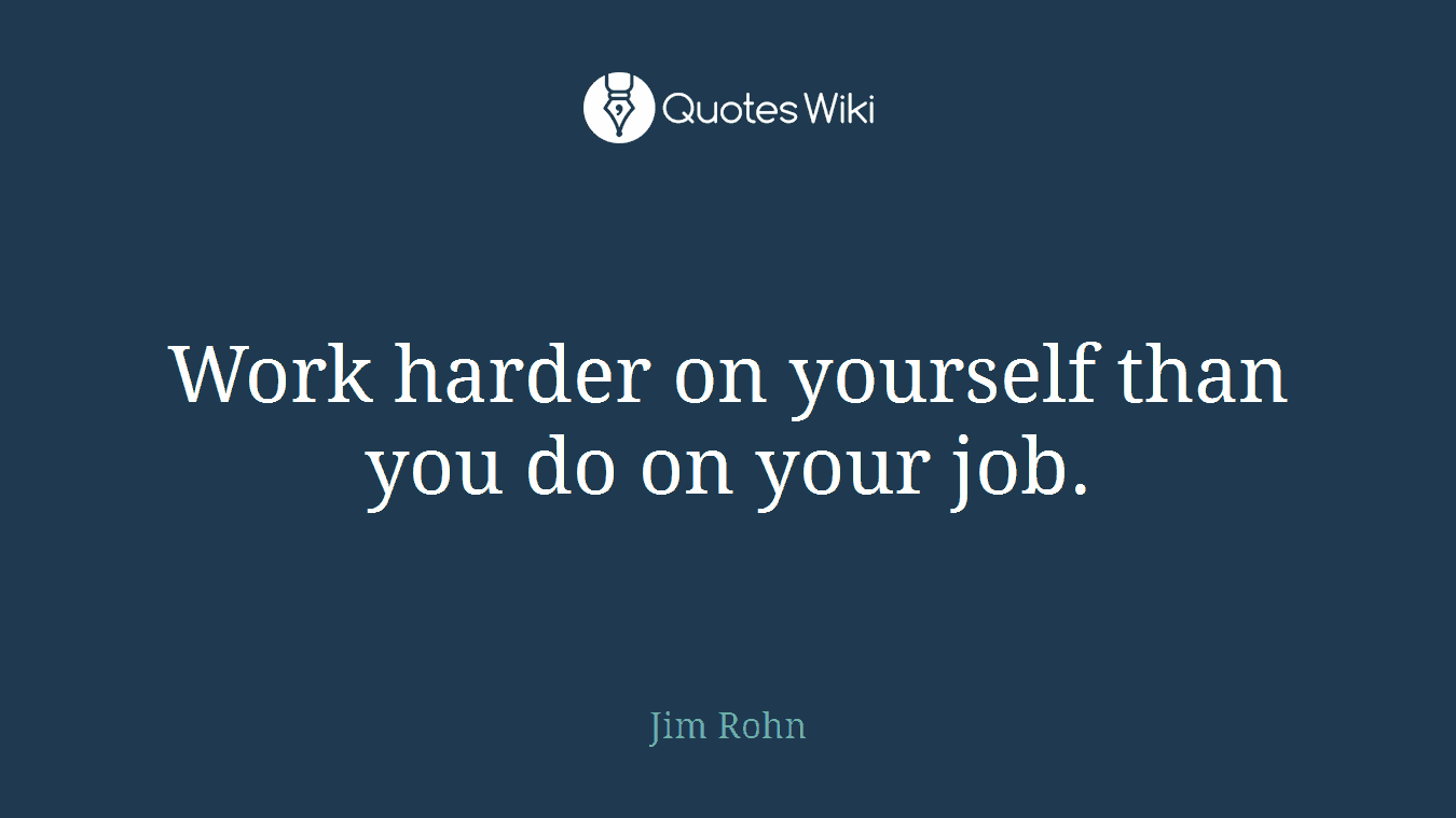 Work harder on yourself than you do on your job.