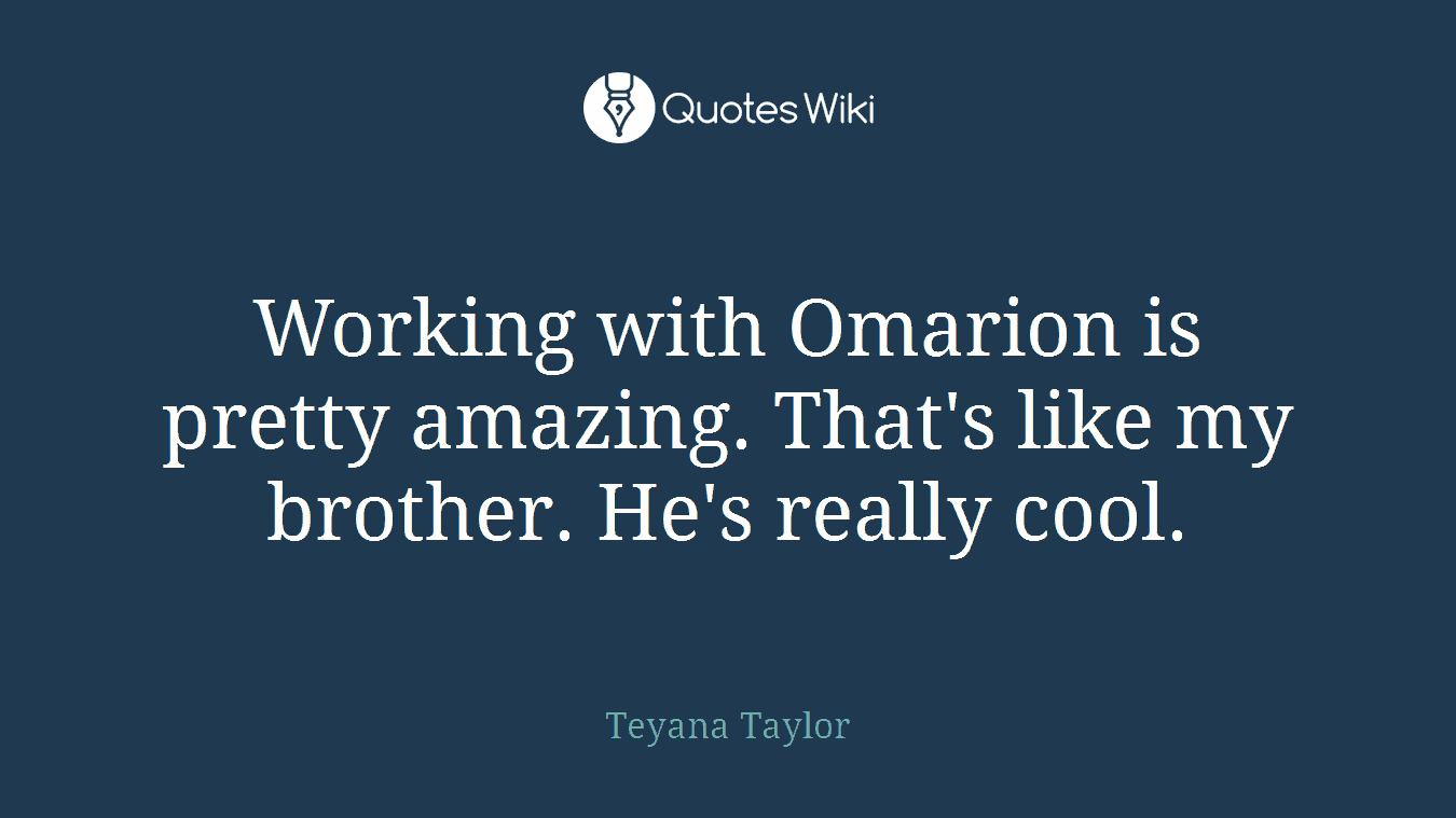 Working with Omarion is pretty amazing. That's like my brother. He's really cool.