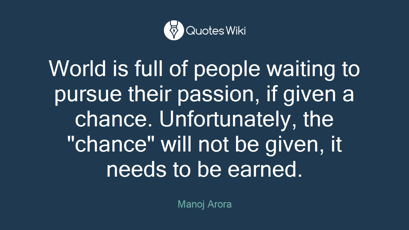"""World is full of people waiting to pursue their passion, if given a chance. Unfortunately, the """"chance"""" will not be given, it needs to be earned."""
