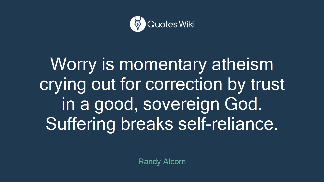 Worry is momentary atheism crying out for correction by trust in a good, sovereign God. Suffering breaks self-reliance.