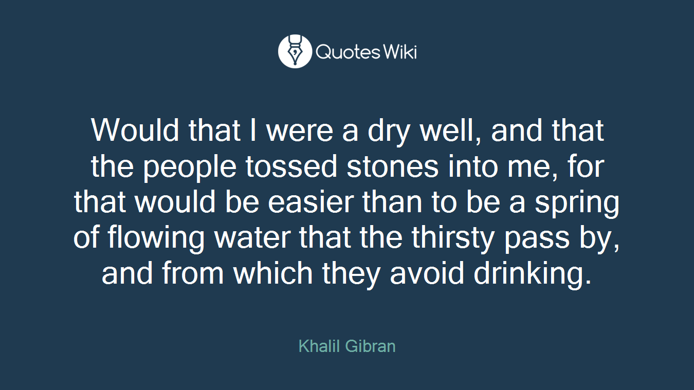 Would that I were a dry well, and that the people tossed stones into me, for that would be easier than to be a spring of flowing water that the thirsty pass by, and from which they avoid drinking.
