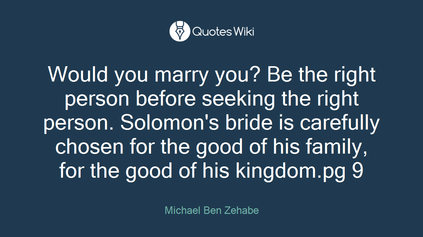 Would you marry you? Be the right person before seeking the right person. Solomon's bride is carefully chosen for the good of his family, for the good of his kingdom.pg 9