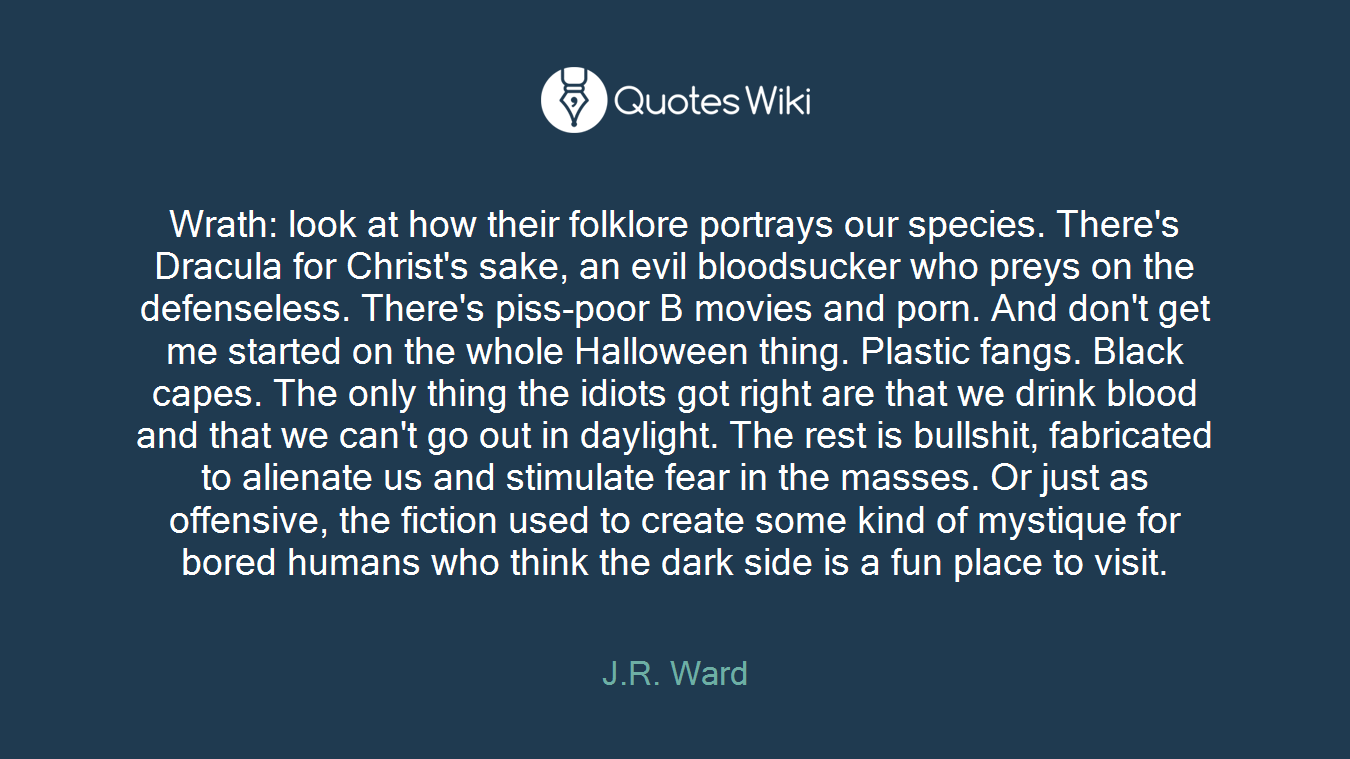 Wrath: look at how their folklore portrays our species. There's Dracula for Christ's sake, an evil bloodsucker who preys on the defenseless. There's piss-poor B movies and porn. And don't get me started on the whole Halloween thing. Plastic fangs. Black capes. The only thing the idiots got right are that we drink blood and that we can't go out in daylight. The rest is bullshit, fabricated to alienate us and stimulate fear in the masses. Or just as offensive, the fiction used to create some kind of mystique for bored humans who think the dark side is a fun place to visit.