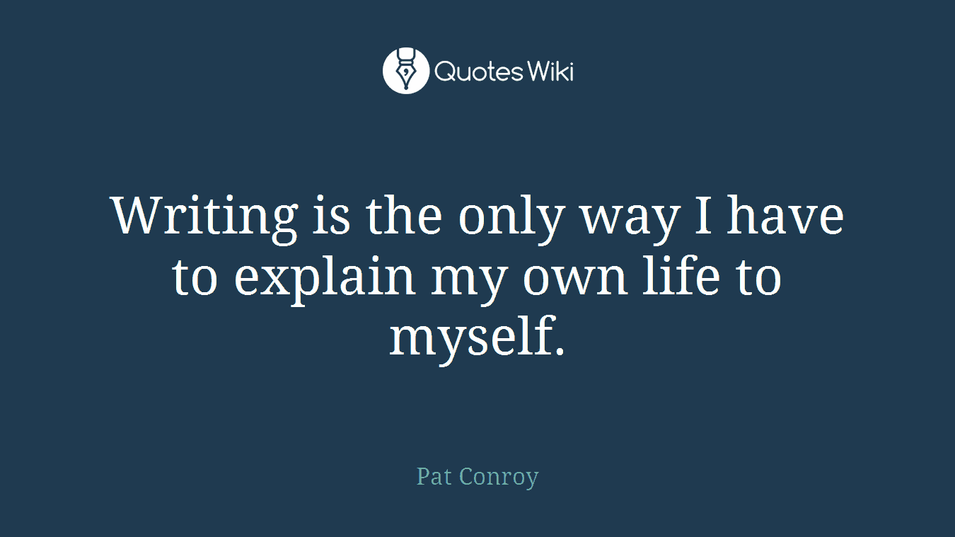 Writing is the only way I have to explain my own life to myself.