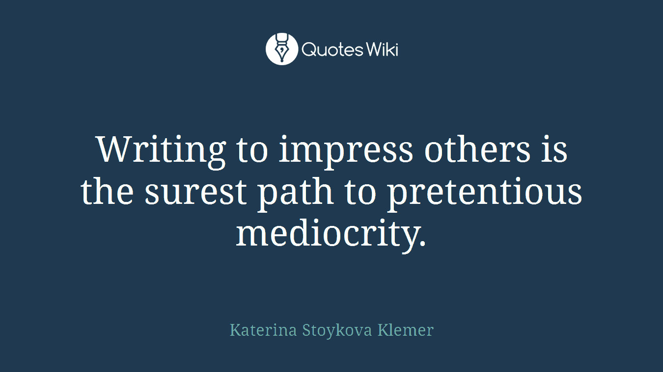 Writing to impress others is the surest path to pretentious mediocrity.