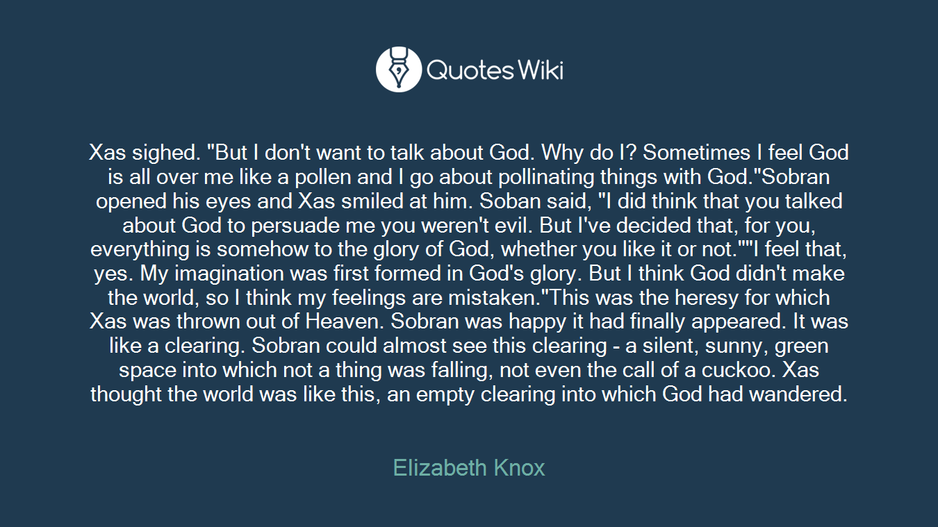 "Xas sighed. ""But I don't want to talk about God. Why do I? Sometimes I feel God is all over me like a pollen and I go about pollinating things with God.""Sobran opened his eyes and Xas smiled at him. Soban said, ""I did think that you talked about God to persuade me you weren't evil. But I've decided that, for you, everything is somehow to the glory of God, whether you like it or not.""""I feel that, yes. My imagination was first formed in God's glory. But I think God didn't make the world, so I think my feelings are mistaken.""This was the heresy for which Xas was thrown out of Heaven. Sobran was happy it had finally appeared. It was like a clearing. Sobran could almost see this clearing - a silent, sunny, green space into which not a thing was falling, not even the call of a cuckoo. Xas thought the world was like this, an empty clearing into which God had wandered."