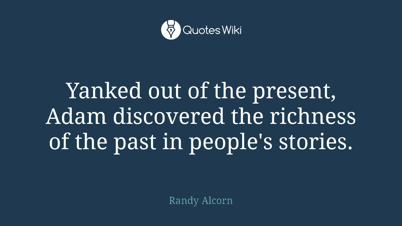 Yanked out of the present, Adam discovered the richness of the past in people's stories.