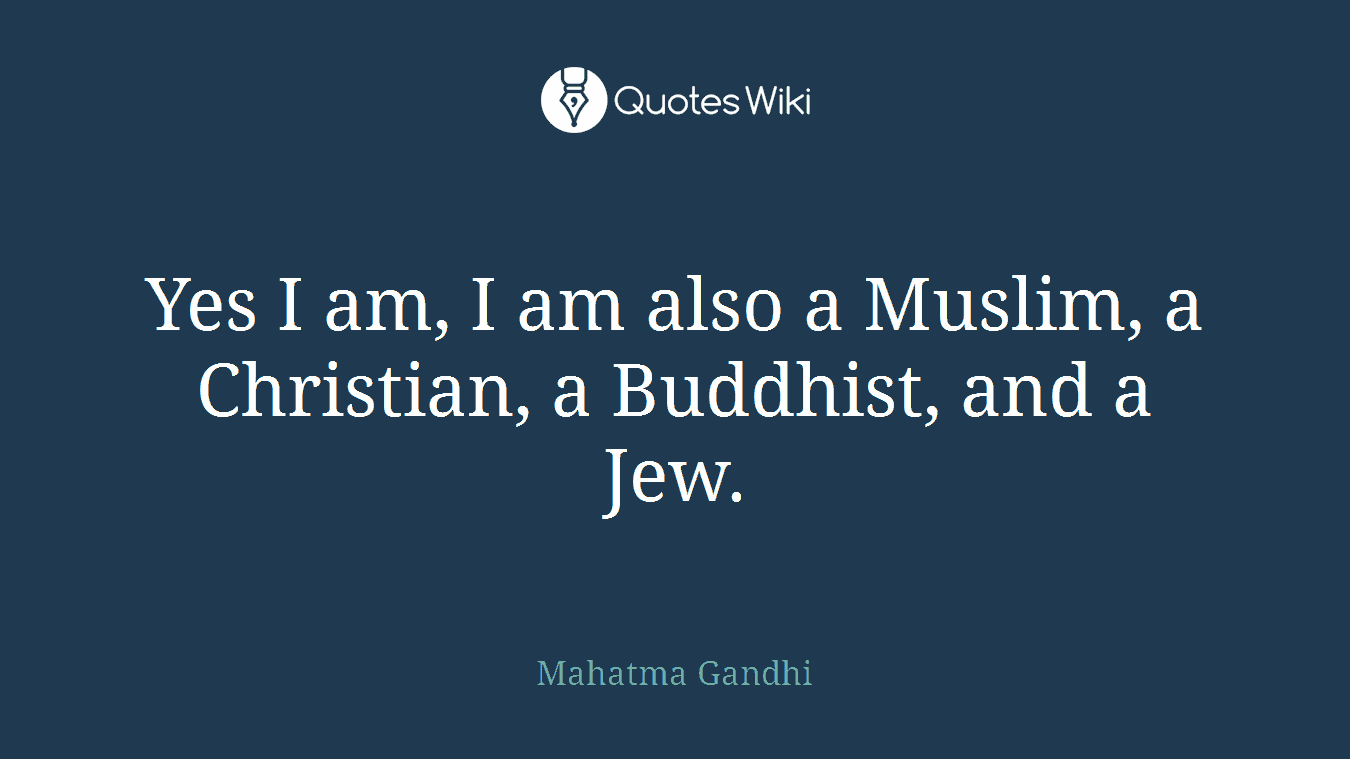Yes I am, I am also a Muslim, a Christian, a Buddhist, and a Jew.