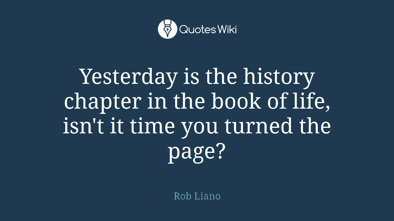 Yesterday is the history chapter in the book of life, isn't it time you turned the page?