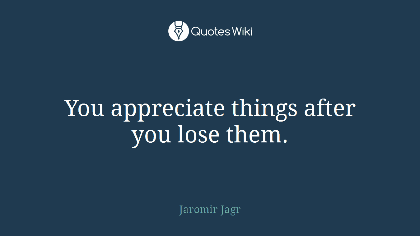 You appreciate things after you lose them.