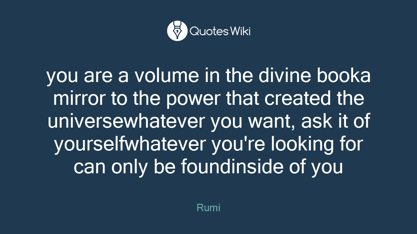 you are a volume in the divine booka mirror to the power that created the universewhatever you want, ask it of yourselfwhatever you're looking for can only be foundinside of you
