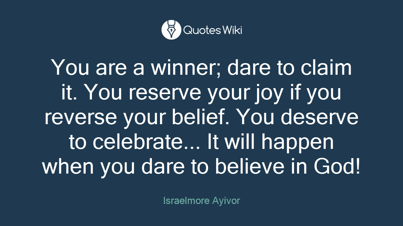 You are a winner; dare to claim it. You reserve your joy if you reverse your belief. You deserve to celebrate... It will happen when you dare to believe in God!