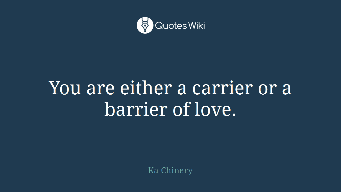 You are either a carrier or a barrier of love.