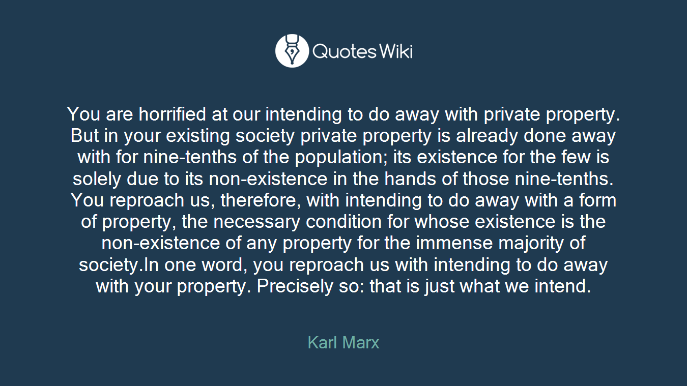You are horrified at our intending to do away with private property. But in your existing society private property is already done away with for nine-tenths of the population; its existence for the few is solely due to its non-existence in the hands of those nine-tenths. You reproach us, therefore, with intending to do away with a form of property, the necessary condition for whose existence is the non-existence of any property for the immense majority of society.In one word, you reproach us with intending to do away with your property. Precisely so: that is just what we intend.