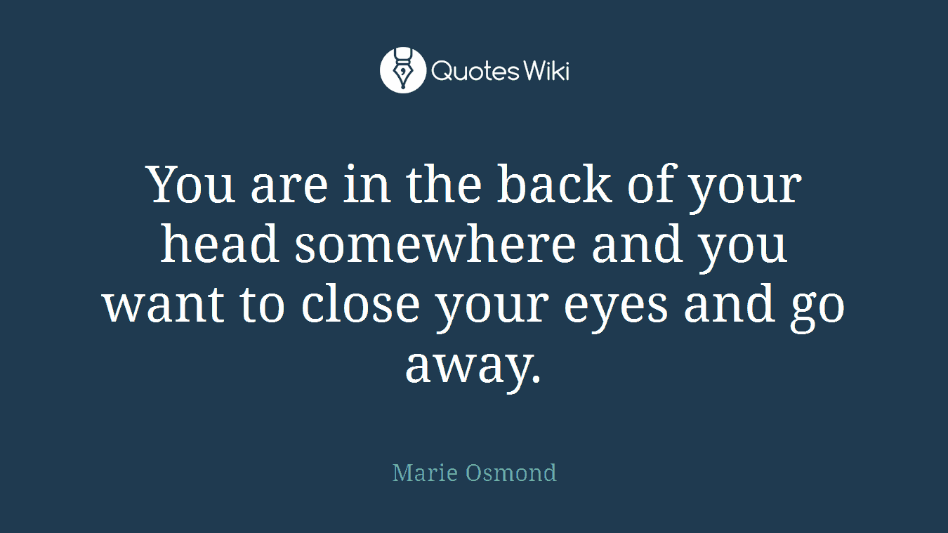You are in the back of your head somewhere and you want to close your eyes and go away.