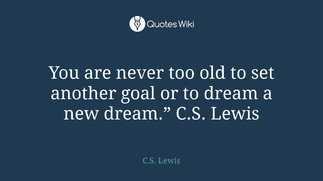 """You are never too old to set another goal or to dream a new dream."""" C.S. Lewis"""