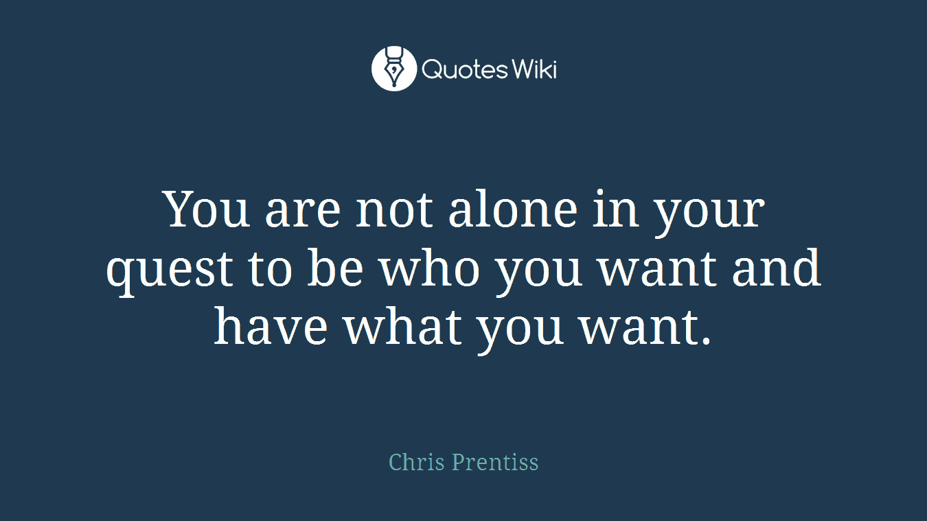 You are not alone in your quest to be who you want and have what you want.
