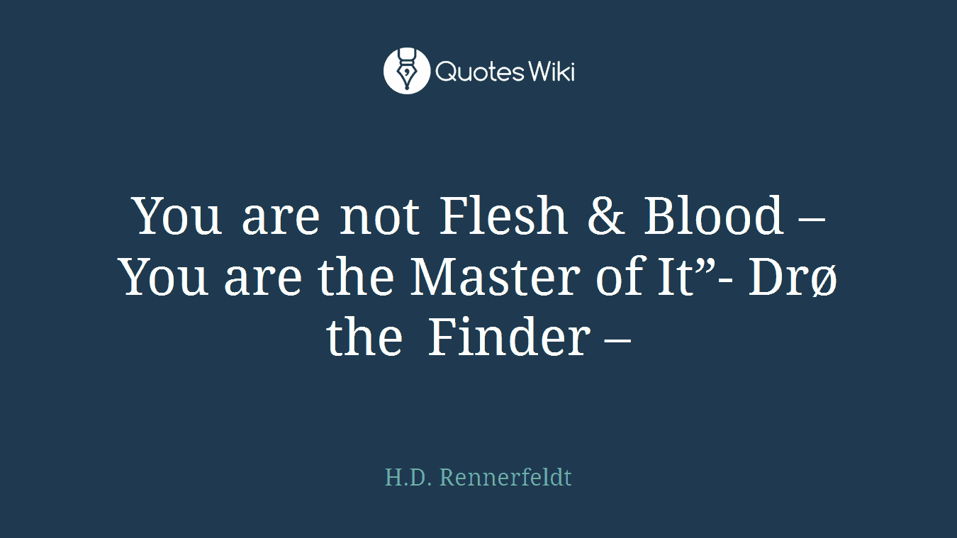 "You are not Flesh & Blood – You are the Master of It""- Drø the Finder –"