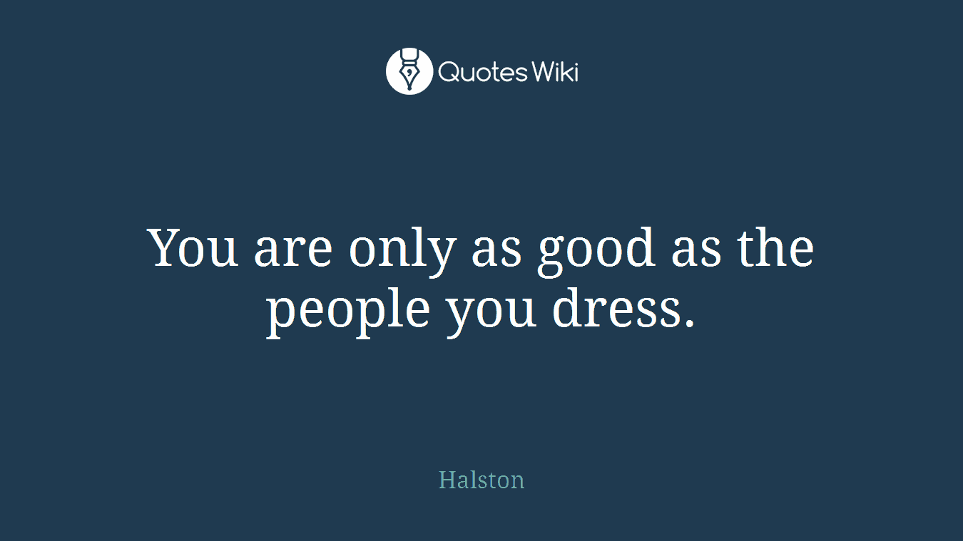 You are only as good as the people you dress.