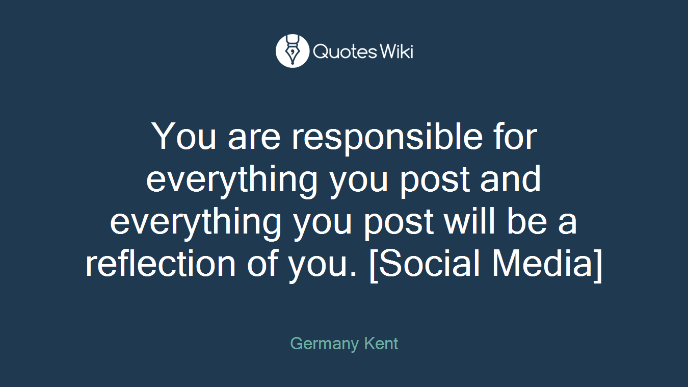 You are responsible for everything you post and everything you post will be a reflection of you. [Social Media]