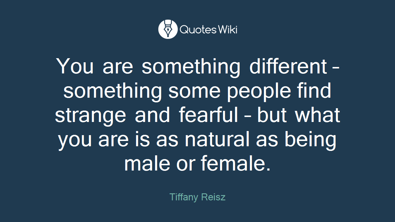 You are something different – something some people find strange and fearful – but what you are is as natural as being male or female.