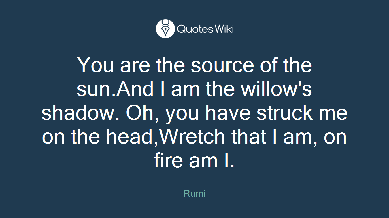 You are the source of the sun.And I am the willow's shadow. Oh, you have struck me on the head,Wretch that I am, on fire am I.