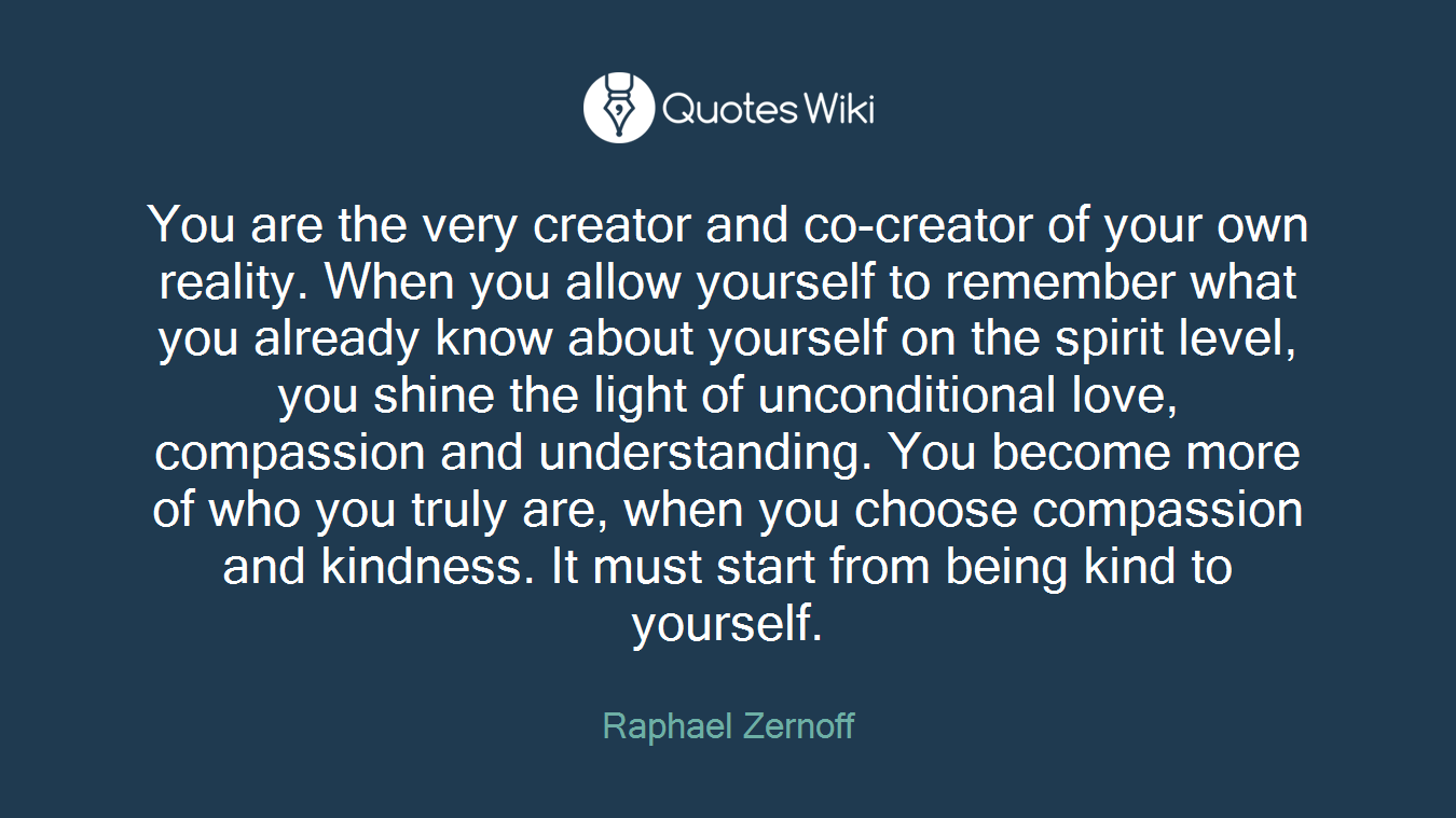 You are the very creator and co-creator of your own reality. When you allow yourself to remember what you already know about yourself on the spirit level, you shine the light of unconditional love, compassion and understanding. You become more of who you truly are, when you choose compassion and kindness. It must start from being kind to yourself.