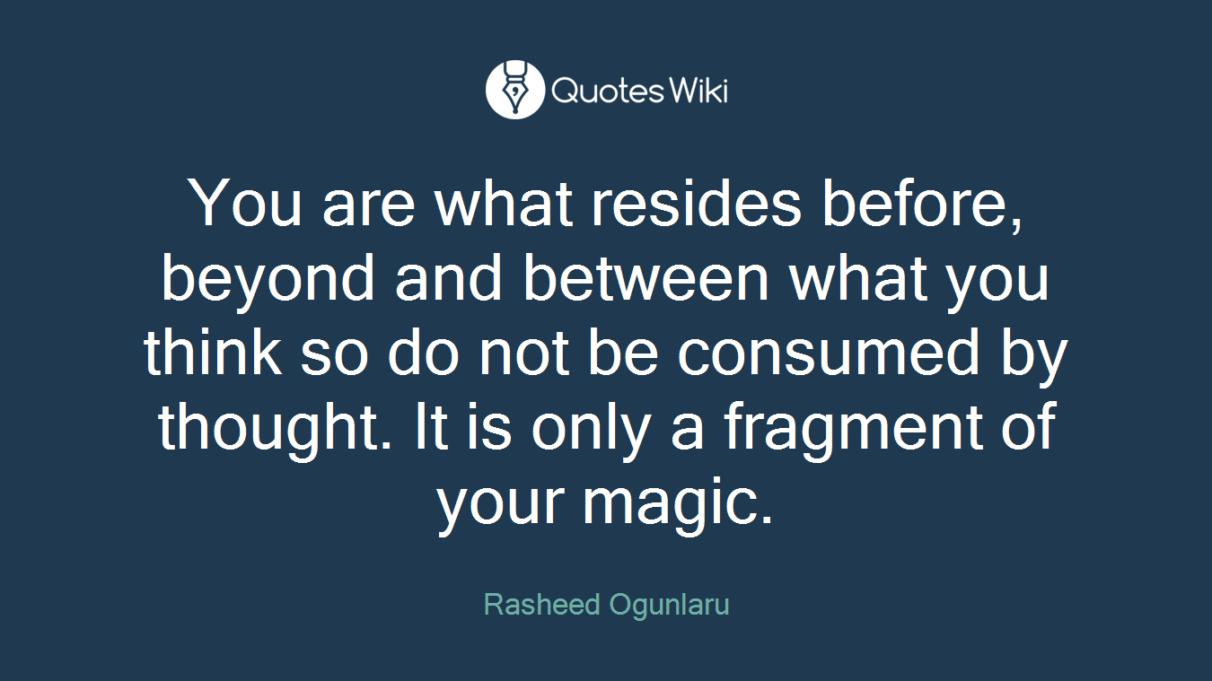 You are what resides before, beyond and between what you think so do not be consumed by thought. It is only a fragment of your magic.