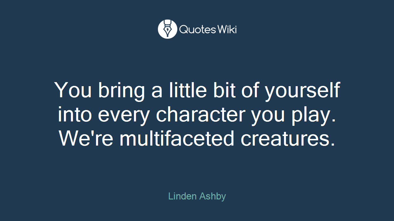 You bring a little bit of yourself into every character you play. We're multifaceted creatures.