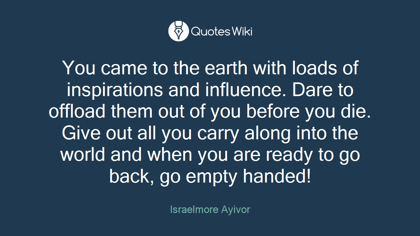 You came to the earth with loads of inspirations and influence. Dare to offload them out of you before you die. Give out all you carry along into the world and when you are ready to go back, go empty handed!
